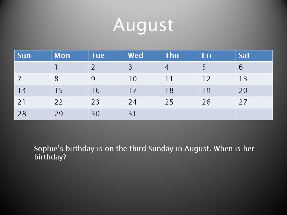 August SunMonTueWedThuFriSat 123456 78910111213 14151617181920 21222324252627 28293031 Sophies birthday is on the third Sunday in August. When is her