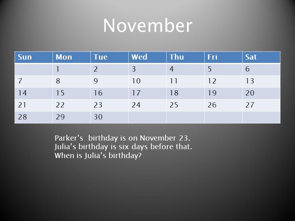 November SunMonTueWedThuFriSat 123456 78910111213 14151617181920 21222324252627 282930 Parkers birthday is on November 23. Julias birthday is six days