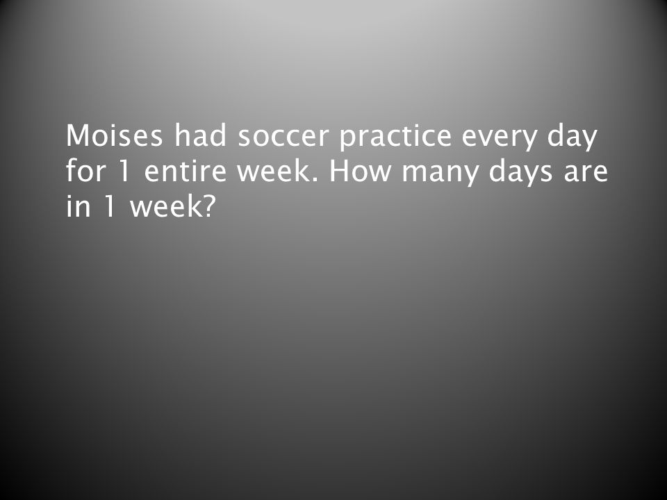 Moises had soccer practice every day for 1 entire week. How many days are in 1 week?