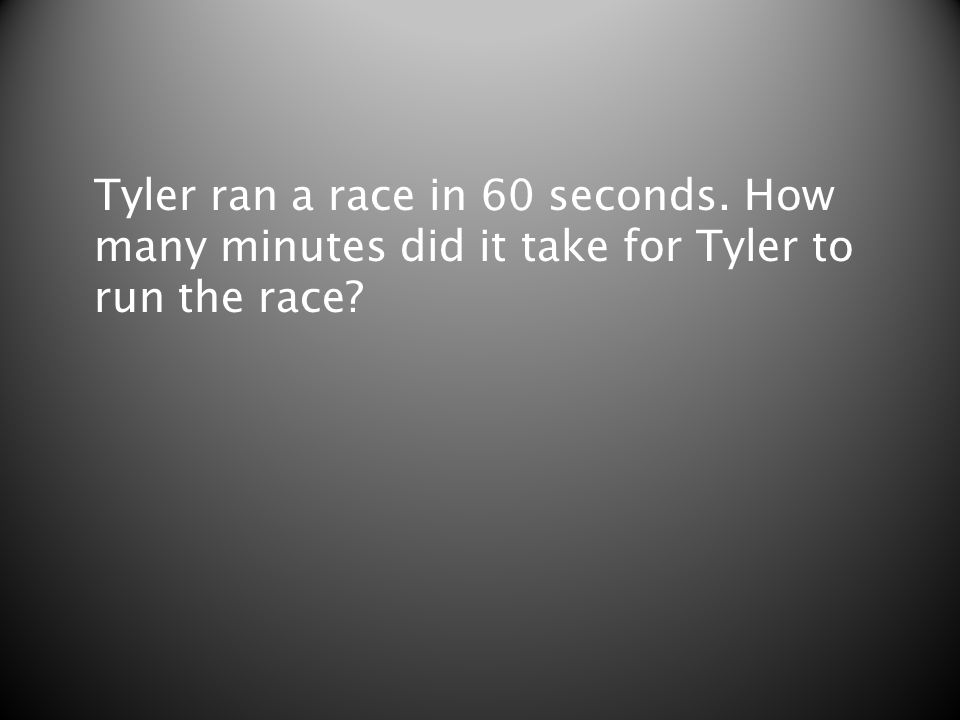 Tyler ran a race in 60 seconds. How many minutes did it take for Tyler to run the race?