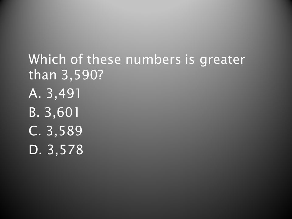 Which of these numbers is greater than 3,590? A. 3,491 B. 3,601 C. 3,589 D. 3,578