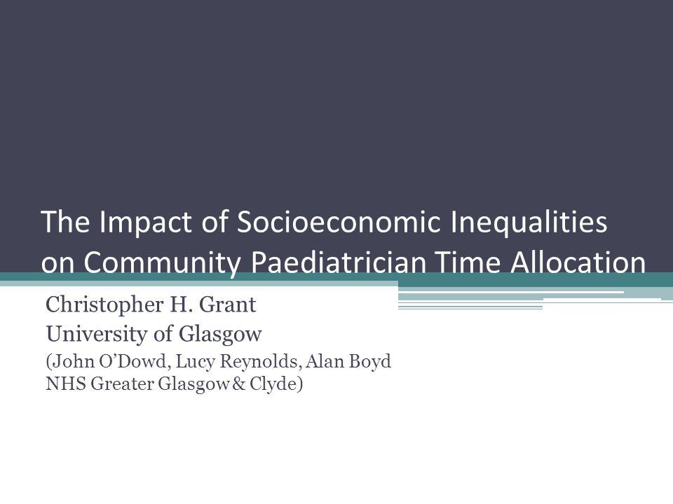 The Impact of Socioeconomic Inequalities on Community Paediatrician Time Allocation Christopher H. Grant University of Glasgow (John ODowd, Lucy Reyno