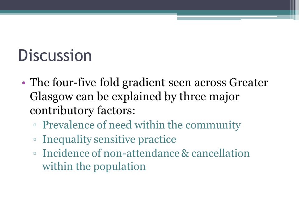 Discussion The four-five fold gradient seen across Greater Glasgow can be explained by three major contributory factors: Prevalence of need within the