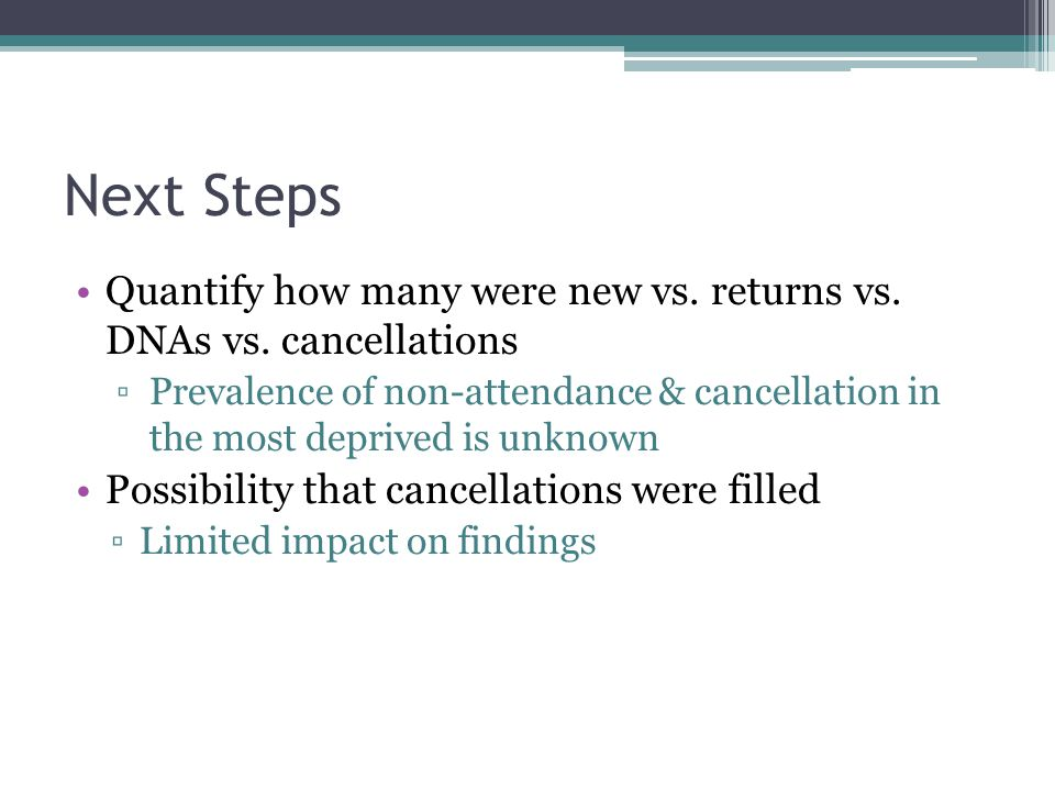 Next Steps Quantify how many were new vs. returns vs. DNAs vs. cancellations Prevalence of non-attendance & cancellation in the most deprived is unkno