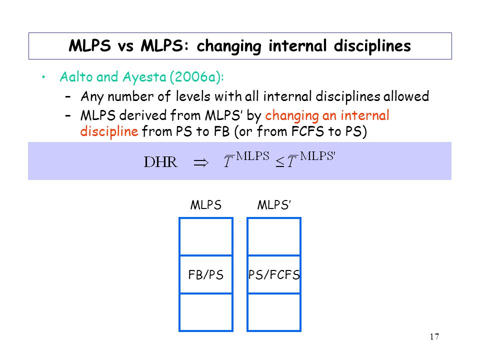 17 MLPS vs MLPS: changing internal disciplines Aalto and Ayesta (2006a): –Any number of levels with all internal disciplines allowed –MLPS derived from MLPS by changing an internal discipline from PS to FB (or from FCFS to PS) FB/PSPS/FCFS MLPS