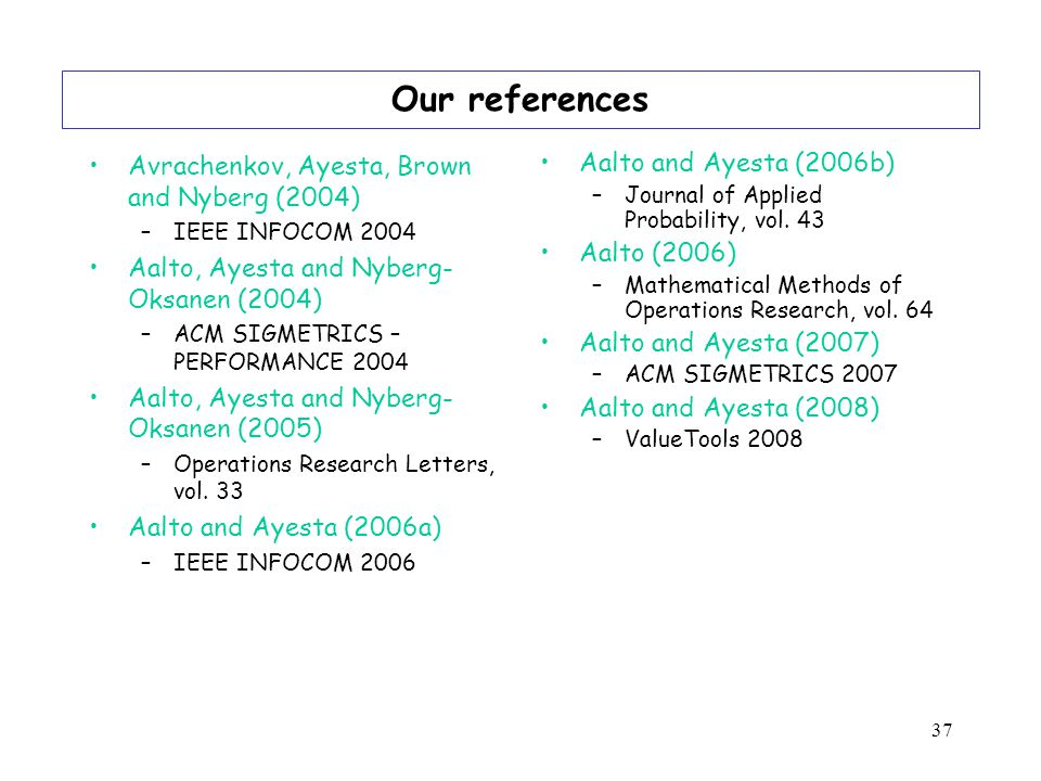 37 Our references Avrachenkov, Ayesta, Brown and Nyberg (2004) –IEEE INFOCOM 2004 Aalto, Ayesta and Nyberg- Oksanen (2004) –ACM SIGMETRICS – PERFORMANCE 2004 Aalto, Ayesta and Nyberg- Oksanen (2005) –Operations Research Letters, vol.