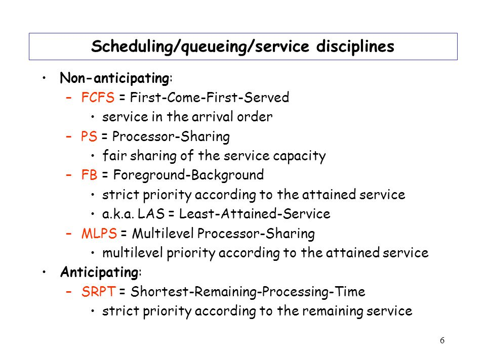 6 Scheduling/queueing/service disciplines Non-anticipating: –FCFS = First-Come-First-Served service in the arrival order –PS = Processor-Sharing fair sharing of the service capacity –FB = Foreground-Background strict priority according to the attained service a.k.a.