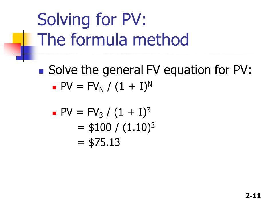 2-11 Solving for PV: The formula method Solve the general FV equation for PV: PV = FV N / (1 + I) N PV = FV 3 / (1 + I) 3 = $100 / (1.10) 3 = $75.13