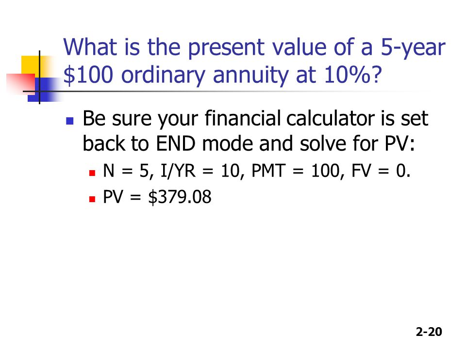 2-20 What is the present value of a 5-year $100 ordinary annuity at 10%? Be sure your financial calculator is set back to END mode and solve for PV: N