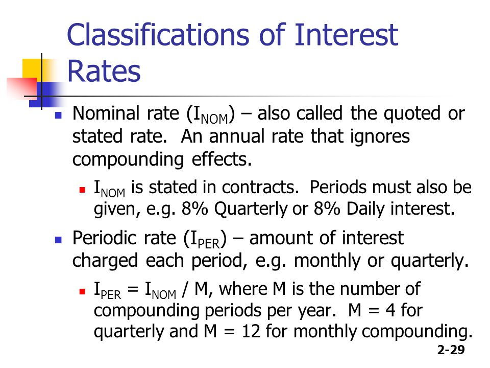2-29 Classifications of Interest Rates Nominal rate (I NOM ) – also called the quoted or stated rate. An annual rate that ignores compounding effects.