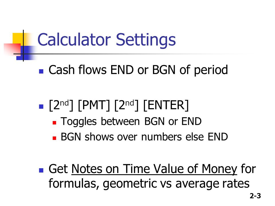2-3 Calculator Settings Cash flows END or BGN of period [2 nd ] [PMT] [2 nd ] [ENTER] Toggles between BGN or END BGN shows over numbers else END Get N