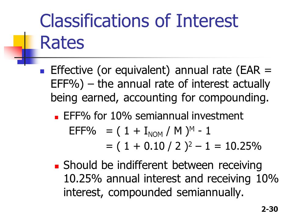 2-30 Classifications of Interest Rates Effective (or equivalent) annual rate (EAR = EFF%) – the annual rate of interest actually being earned, account