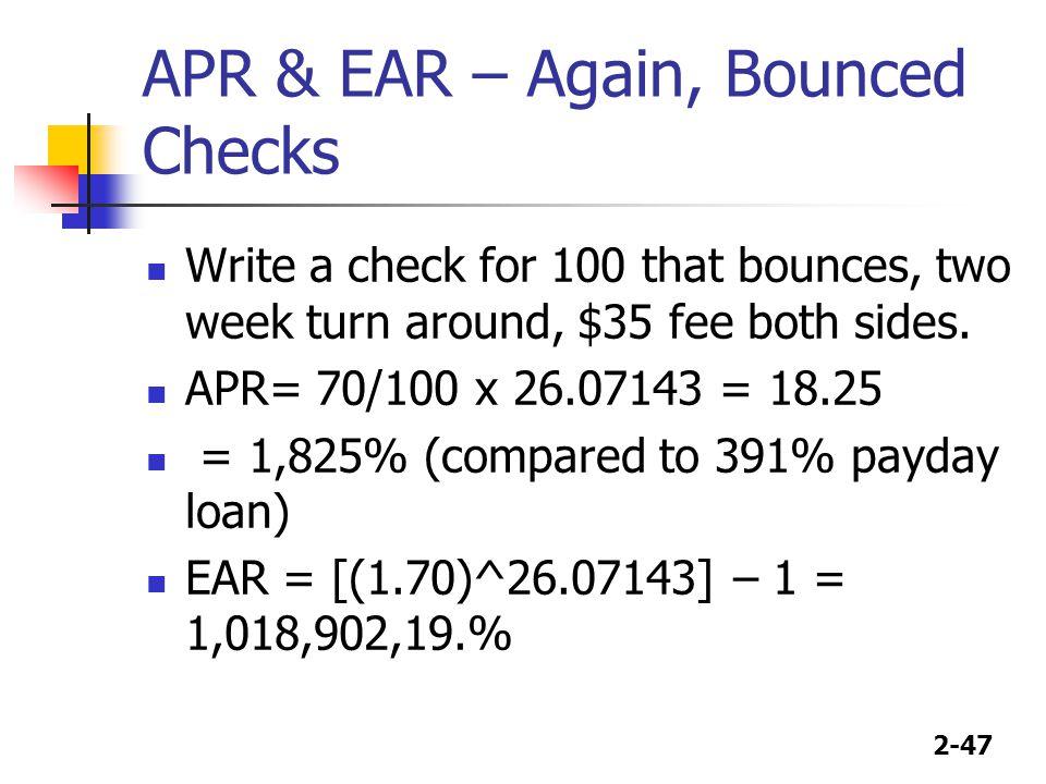 2-47 APR & EAR – Again, Bounced Checks Write a check for 100 that bounces, two week turn around, $35 fee both sides. APR= 70/100 x 26.07143 = 18.25 =