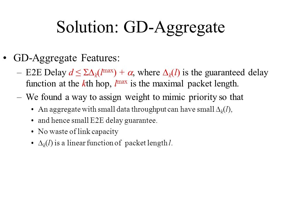 Solution: GD-Aggregate GD-Aggregate Features: –E2E Delay d k (l max ) +, where k (l) is the guaranteed delay function at the kth hop, l max is the maximal packet length.