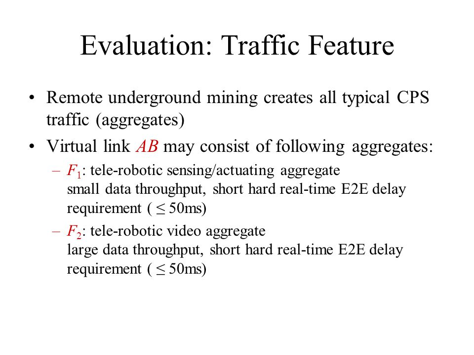 Evaluation: Traffic Feature Remote underground mining creates all typical CPS traffic (aggregates) Virtual link AB may consist of following aggregates: –F 1 : tele-robotic sensing/actuating aggregate small data throughput, short hard real-time E2E delay requirement ( 50ms) –F 2 : tele-robotic video aggregate large data throughput, short hard real-time E2E delay requirement ( 50ms)