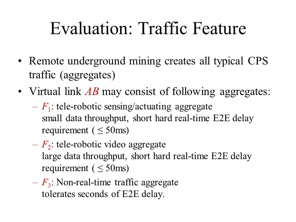 Evaluation: Traffic Feature Remote underground mining creates all typical CPS traffic (aggregates) Virtual link AB may consist of following aggregates: –F 1 : tele-robotic sensing/actuating aggregate small data throughput, short hard real-time E2E delay requirement ( 50ms) –F 2 : tele-robotic video aggregate large data throughput, short hard real-time E2E delay requirement ( 50ms) –F 3 : Non-real-time traffic aggregate tolerates seconds of E2E delay.