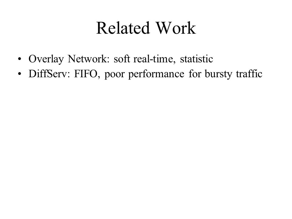 Related Work Overlay Network: soft real-time, statistic DiffServ: FIFO, poor performance for bursty traffic
