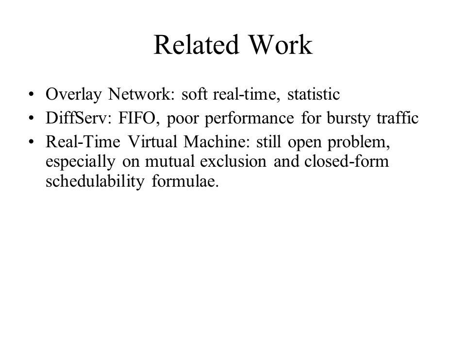 Related Work Overlay Network: soft real-time, statistic DiffServ: FIFO, poor performance for bursty traffic Real-Time Virtual Machine: still open problem, especially on mutual exclusion and closed-form schedulability formulae.