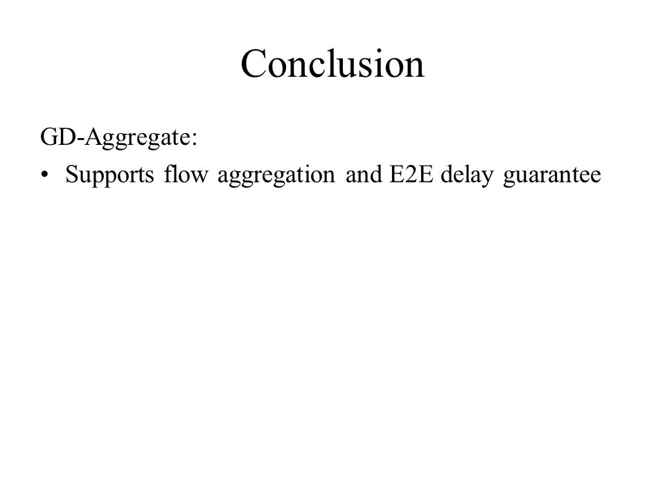 Conclusion GD-Aggregate: Supports flow aggregation and E2E delay guarantee