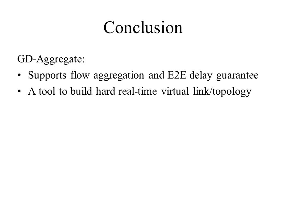 Conclusion GD-Aggregate: Supports flow aggregation and E2E delay guarantee A tool to build hard real-time virtual link/topology