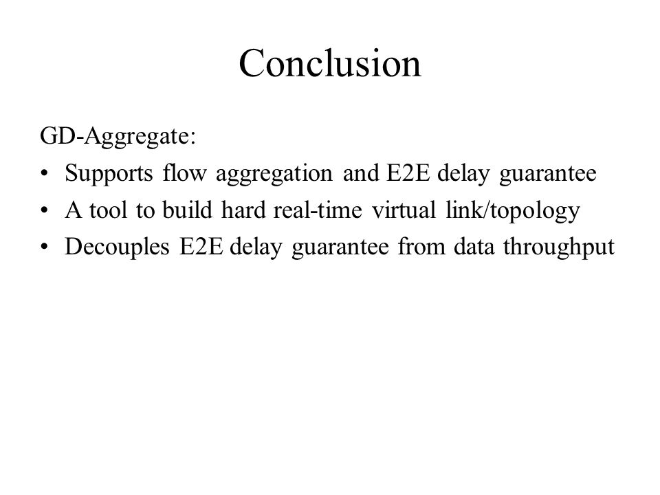 Conclusion GD-Aggregate: Supports flow aggregation and E2E delay guarantee A tool to build hard real-time virtual link/topology Decouples E2E delay guarantee from data throughput
