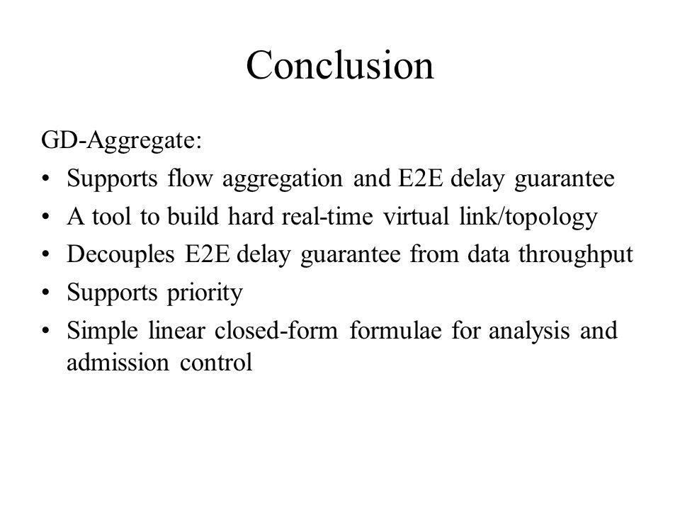 Conclusion GD-Aggregate: Supports flow aggregation and E2E delay guarantee A tool to build hard real-time virtual link/topology Decouples E2E delay guarantee from data throughput Supports priority Simple linear closed-form formulae for analysis and admission control