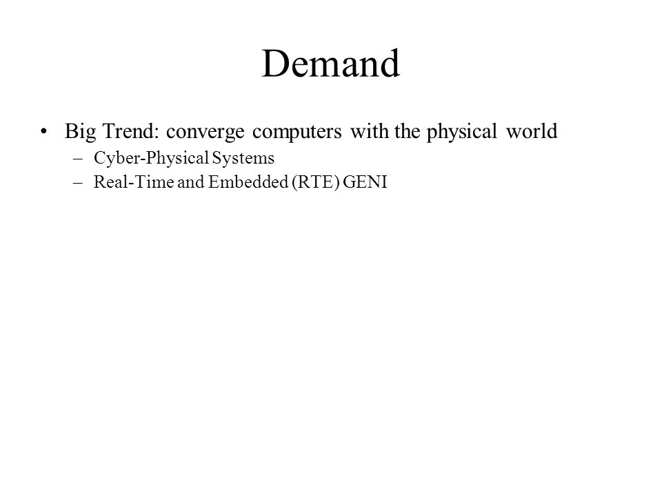 Demand Big Trend: converge computers with the physical world –Cyber-Physical Systems –Real-Time and Embedded (RTE) GENI