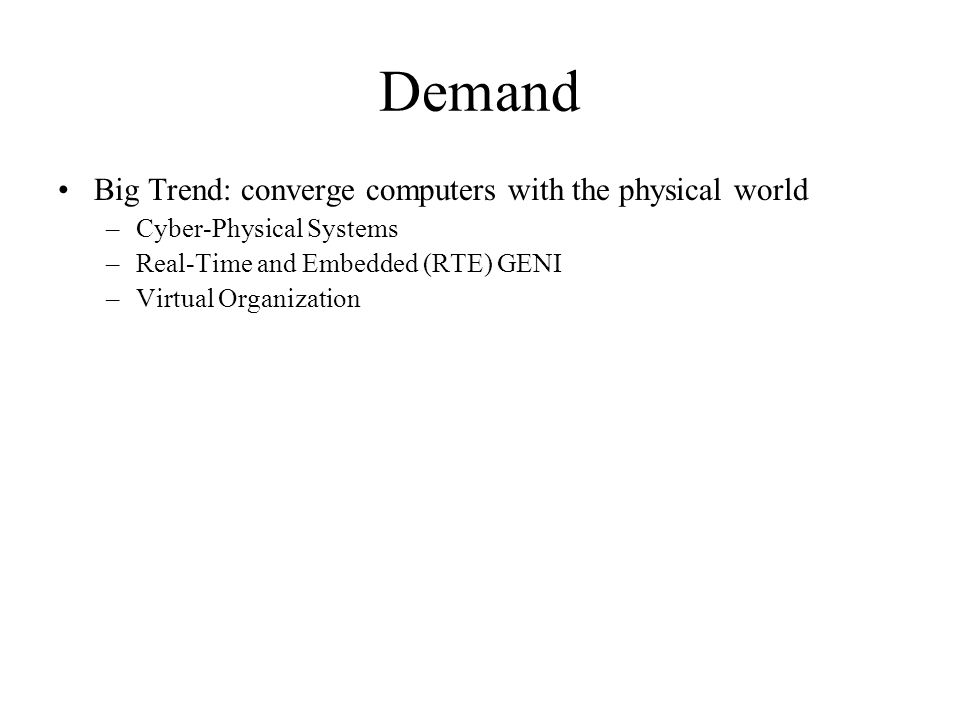 Demand Big Trend: converge computers with the physical world –Cyber-Physical Systems –Real-Time and Embedded (RTE) GENI –Virtual Organization