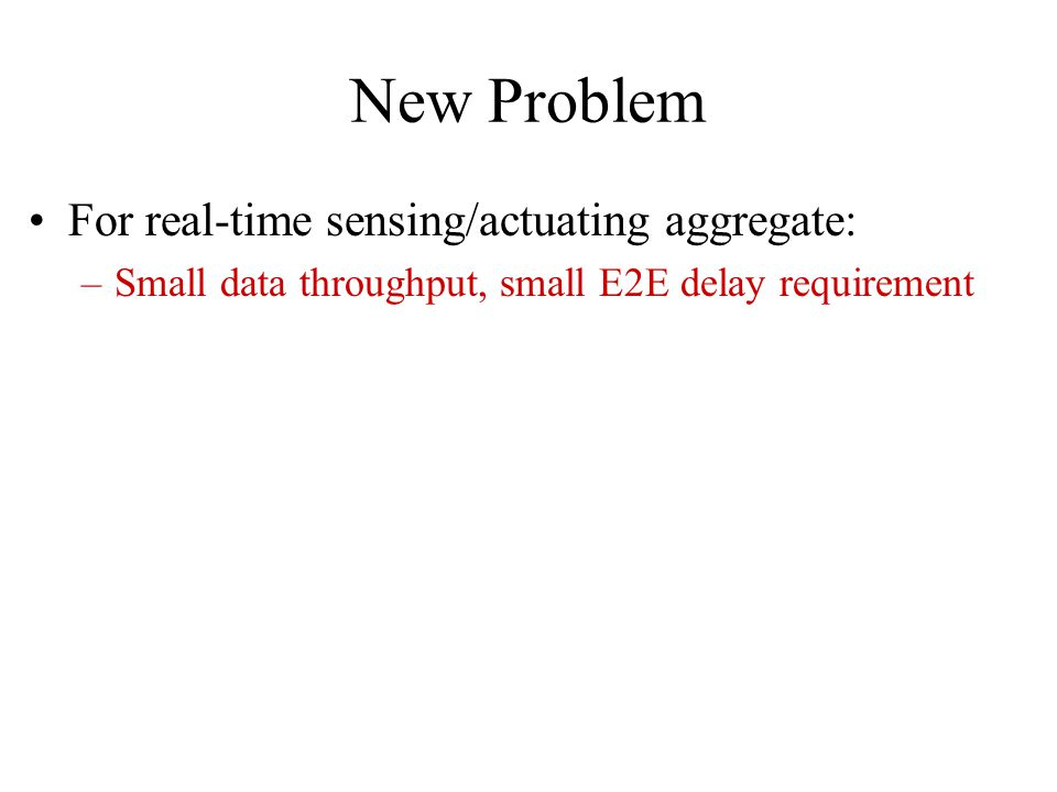 New Problem For real-time sensing/actuating aggregate: –Small data throughput, small E2E delay requirement
