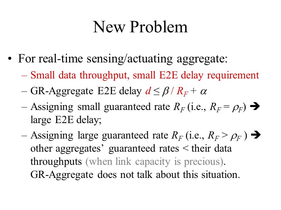 New Problem For real-time sensing/actuating aggregate: –Small data throughput, small E2E delay requirement –GR-Aggregate E2E delay d / R F + –Assigning small guaranteed rate R F (i.e., R F = F ) large E2E delay; –Assigning large guaranteed rate R F (i.e., R F > F ) other aggregates guaranteed rates < their data throughputs (when link capacity is precious).