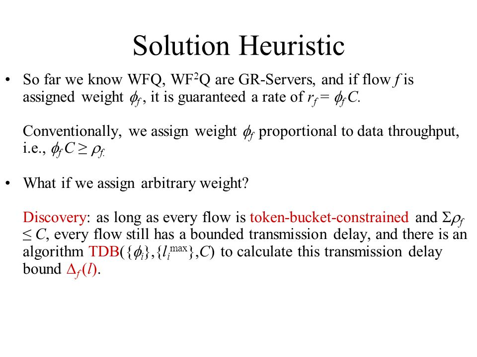 Solution Heuristic So far we know WFQ, WF 2 Q are GR-Servers, and if flow f is assigned weight f, it is guaranteed a rate of r f = f C.