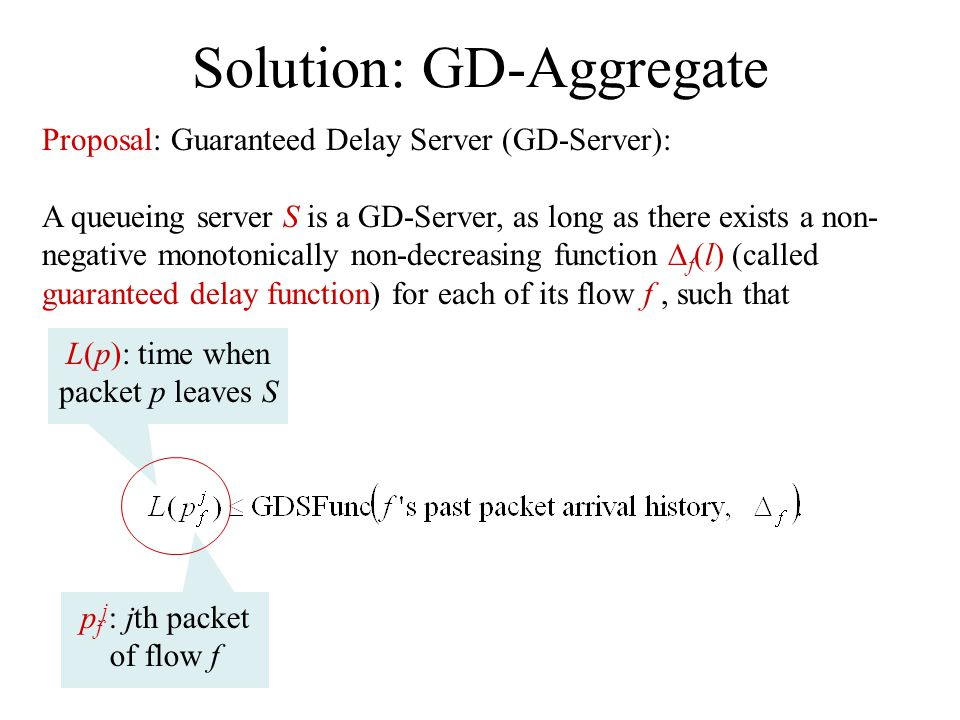 Solution: GD-Aggregate Proposal: Guaranteed Delay Server (GD-Server): A queueing server S is a GD-Server, as long as there exists a non- negative monotonically non-decreasing function f (l) (called guaranteed delay function) for each of its flow f, such that p f j : jth packet of flow f L(p): time when packet p leaves S