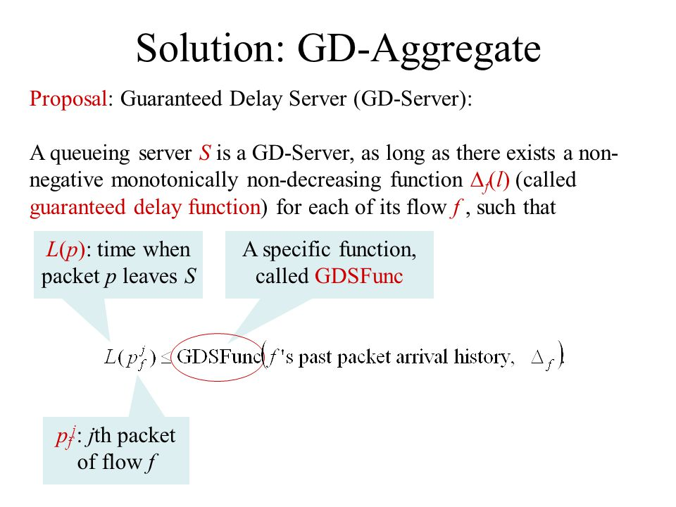 Solution: GD-Aggregate Proposal: Guaranteed Delay Server (GD-Server): A queueing server S is a GD-Server, as long as there exists a non- negative monotonically non-decreasing function f (l) (called guaranteed delay function) for each of its flow f, such that p f j : jth packet of flow f L(p): time when packet p leaves S A specific function, called GDSFunc
