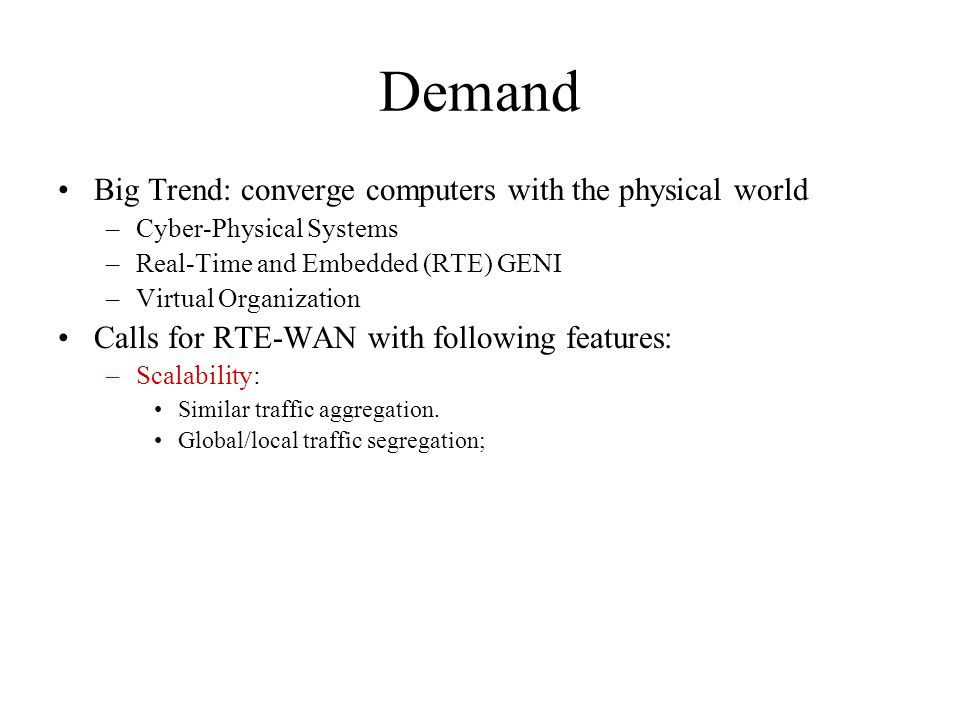 Demand Big Trend: converge computers with the physical world –Cyber-Physical Systems –Real-Time and Embedded (RTE) GENI –Virtual Organization Calls for RTE-WAN with following features: –Scalability: Similar traffic aggregation.