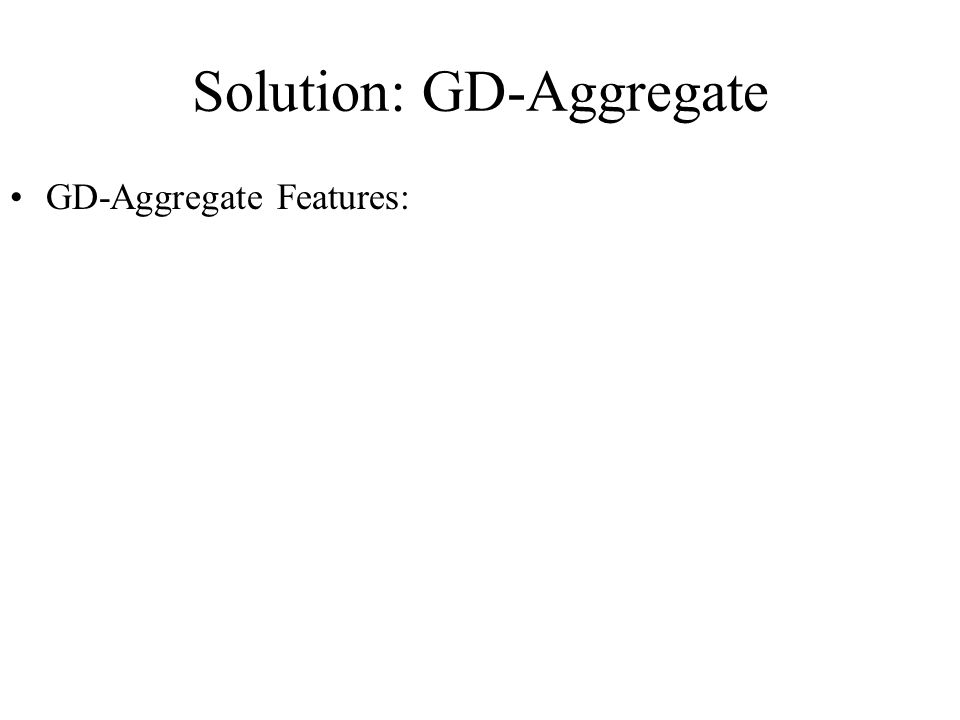 Solution: GD-Aggregate GD-Aggregate Features: