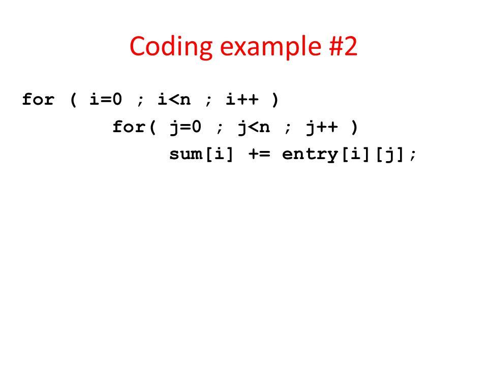 Coding example #2 for ( i=0 ; i<n ; i++ ) for( j=0 ; j<n ; j++ ) sum[i] += entry[i][j];
