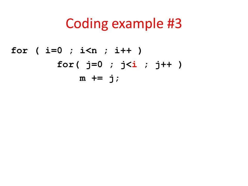Coding example #3 for ( i=0 ; i<n ; i++ ) for( j=0 ; j<i ; j++ ) m += j;