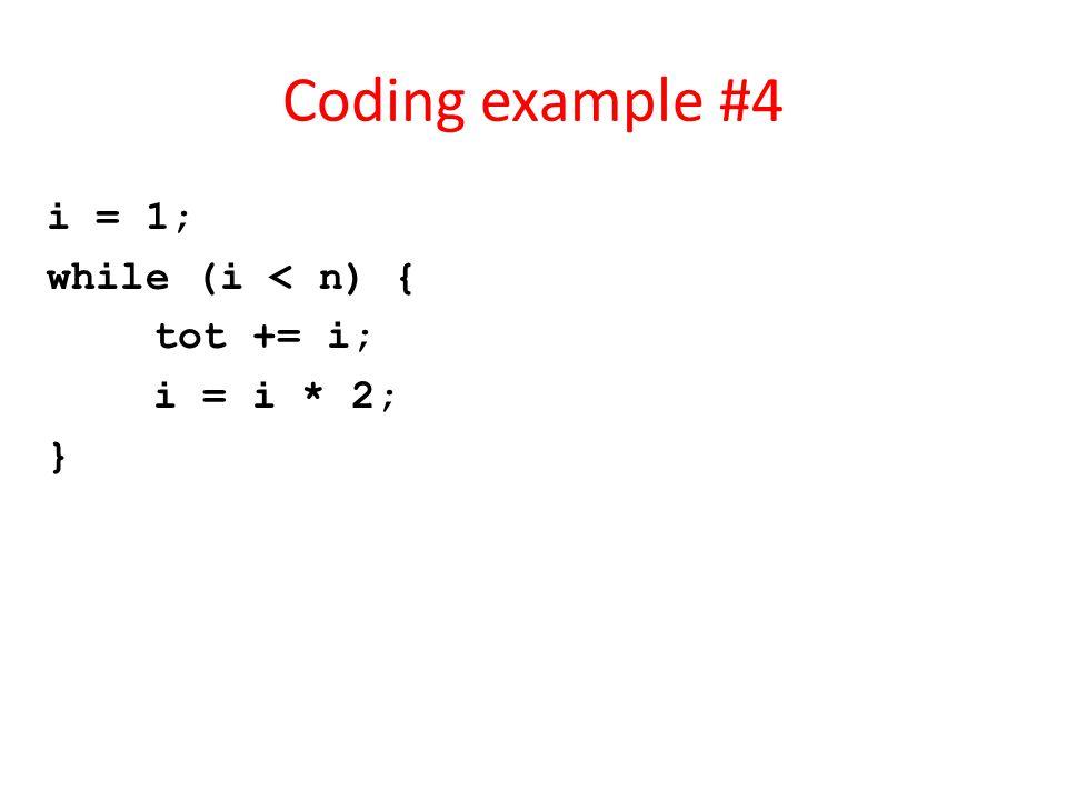 Coding example #4 i = 1; while (i < n) { tot += i; i = i * 2; }