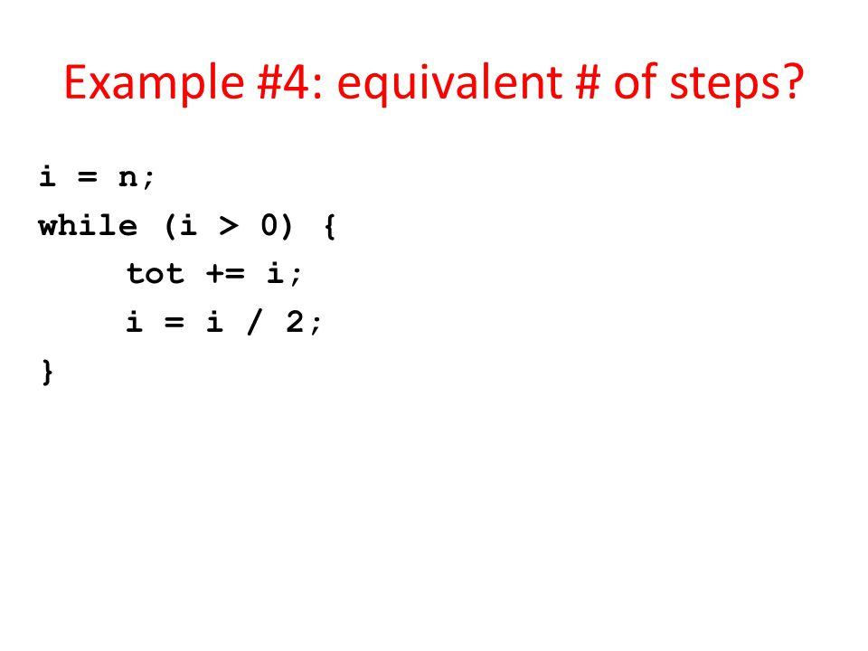 Example #4: equivalent # of steps? i = n; while (i > 0) { tot += i; i = i / 2; }
