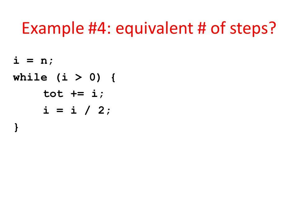 Example #4: equivalent # of steps i = n; while (i > 0) { tot += i; i = i / 2; }