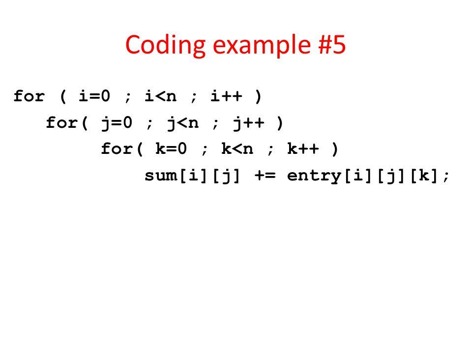 Coding example #5 for ( i=0 ; i<n ; i++ ) for( j=0 ; j<n ; j++ ) for( k=0 ; k<n ; k++ ) sum[i][j] += entry[i][j][k];