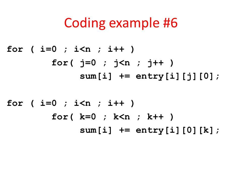 Coding example #6 for ( i=0 ; i<n ; i++ ) for( j=0 ; j<n ; j++ ) sum[i] += entry[i][j][0]; for ( i=0 ; i<n ; i++ ) for( k=0 ; k<n ; k++ ) sum[i] += entry[i][0][k];