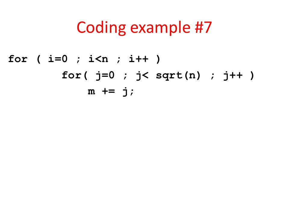 Coding example #7 for ( i=0 ; i<n ; i++ ) for( j=0 ; j< sqrt(n) ; j++ ) m += j;