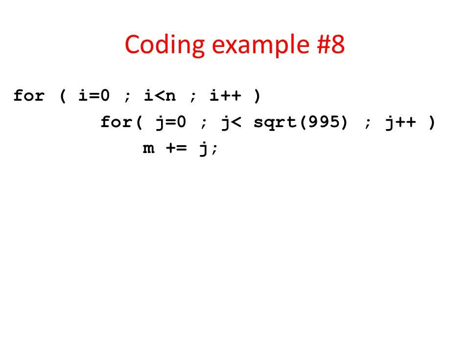 Coding example #8 for ( i=0 ; i<n ; i++ ) for( j=0 ; j< sqrt(995) ; j++ ) m += j;