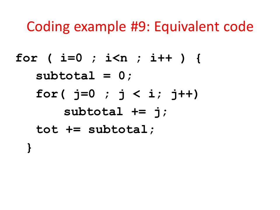 Coding example #9: Equivalent code for ( i=0 ; i<n ; i++ ) { subtotal = 0; for( j=0 ; j < i; j++) subtotal += j; tot += subtotal; }