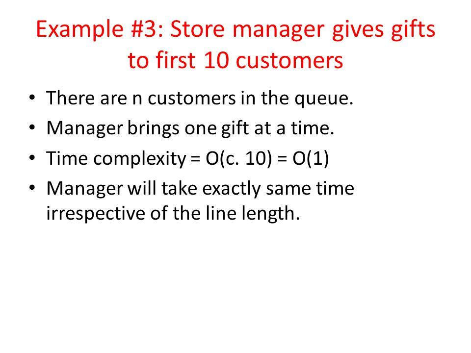 Example #3: Store manager gives gifts to first 10 customers There are n customers in the queue. Manager brings one gift at a time. Time complexity = O