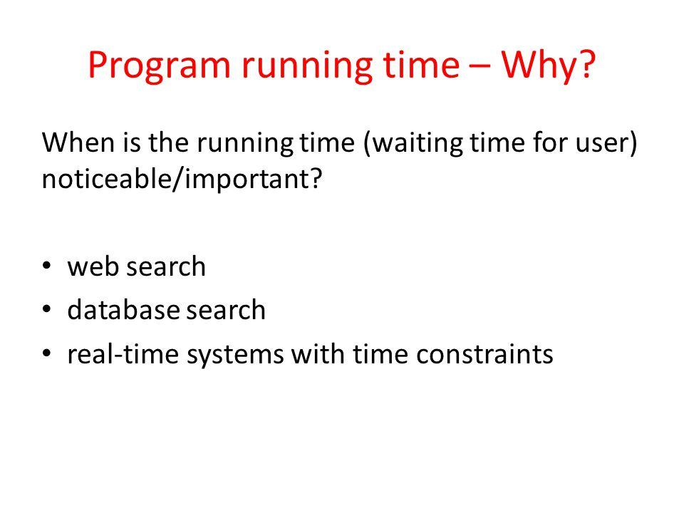 Program running time – Why? When is the running time (waiting time for user) noticeable/important? web search database search real-time systems with t