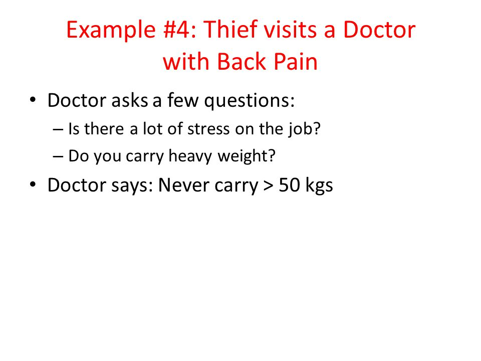 Example #4: Thief visits a Doctor with Back Pain Doctor asks a few questions: – Is there a lot of stress on the job.