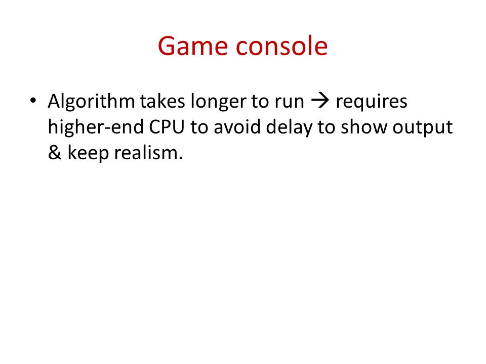 Game console Algorithm takes longer to run requires higher-end CPU to avoid delay to show output & keep realism.