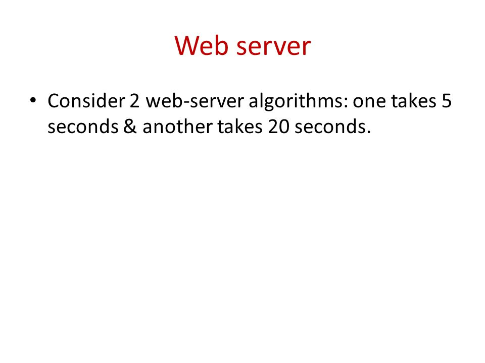 Web server Consider 2 web-server algorithms: one takes 5 seconds & another takes 20 seconds.